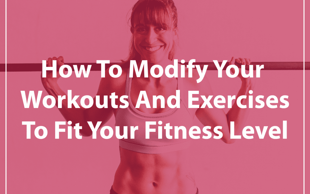 How To Modify Your Workouts And Exercises To Fit Your Fitness Level